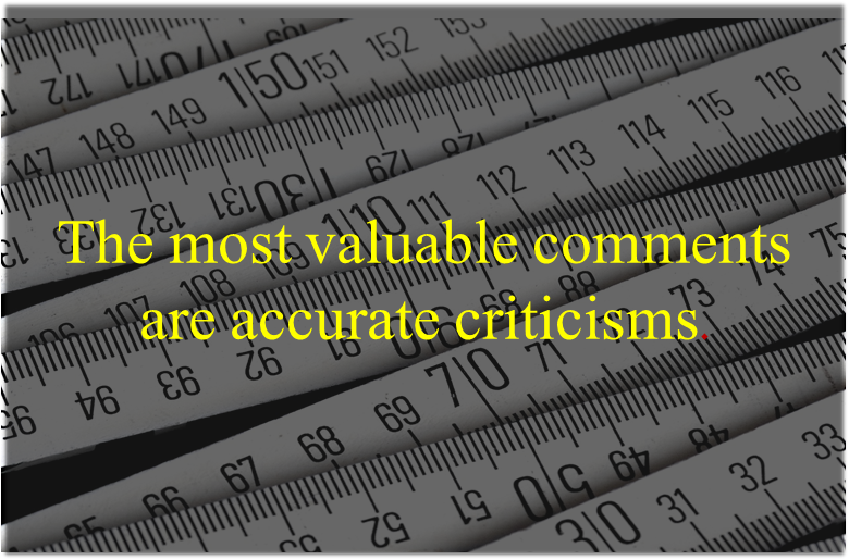 The most valuable comments are accurate criticisms.